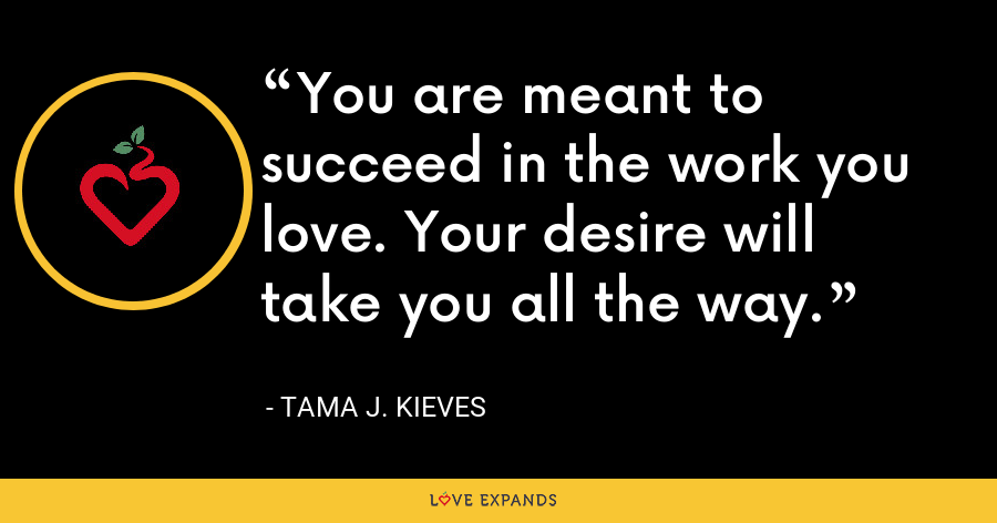 You are meant to succeed in the work you love. Your desire will take you all the way. - Tama J. Kieves
