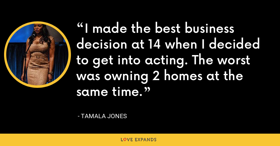 I made the best business decision at 14 when I decided to get into acting. The worst was owning 2 homes at the same time. - Tamala Jones