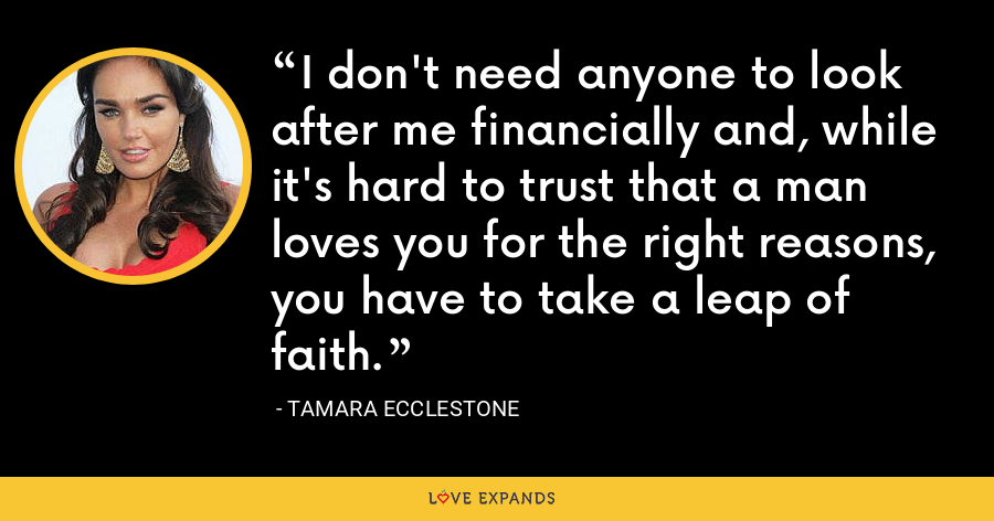 I don't need anyone to look after me financially and, while it's hard to trust that a man loves you for the right reasons, you have to take a leap of faith. - Tamara Ecclestone