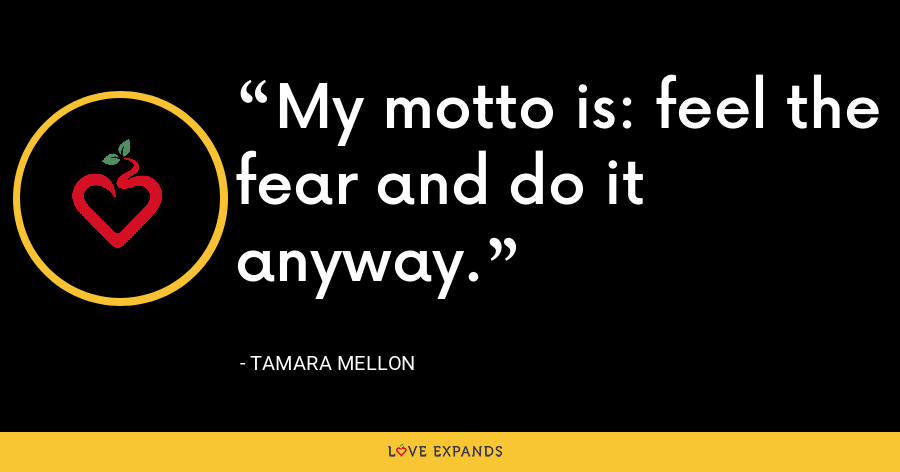 My motto is: feel the fear and do it anyway. - Tamara Mellon