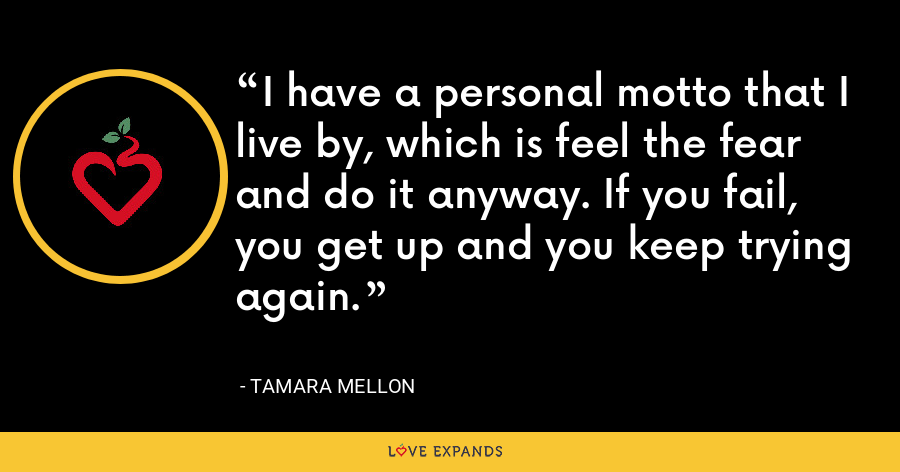 I have a personal motto that I live by, which is feel the fear and do it anyway. If you fail, you get up and you keep trying again. - Tamara Mellon