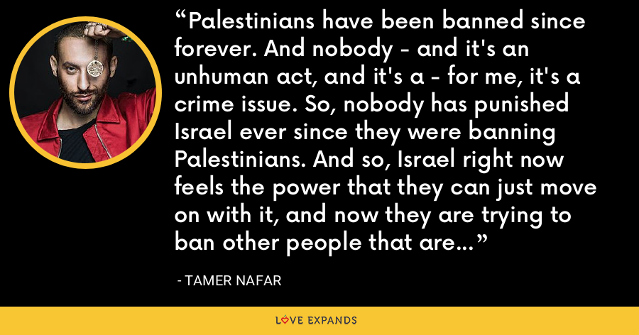 Palestinians have been banned since forever. And nobody - and it's an unhuman act, and it's a - for me, it's a crime issue. So, nobody has punished Israel ever since they were banning Palestinians. And so, Israel right now feels the power that they can just move on with it, and now they are trying to ban other people that are not Palestinians. - Tamer Nafar