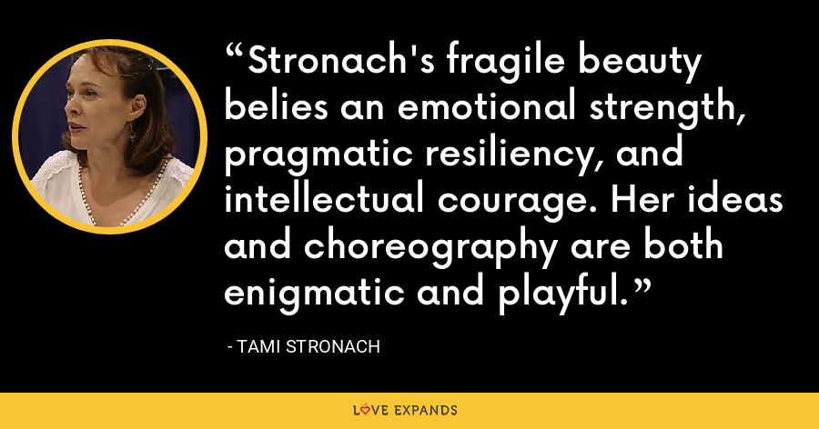 Stronach's fragile beauty belies an emotional strength, pragmatic resiliency, and intellectual courage. Her ideas and choreography are both enigmatic and playful. - Tami Stronach