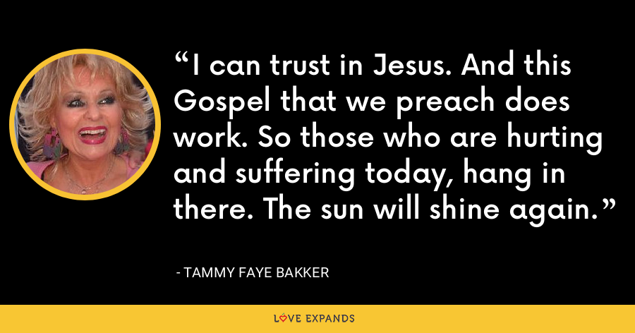 I can trust in Jesus. And this Gospel that we preach does work. So those who are hurting and suffering today, hang in there. The sun will shine again. - Tammy Faye Bakker