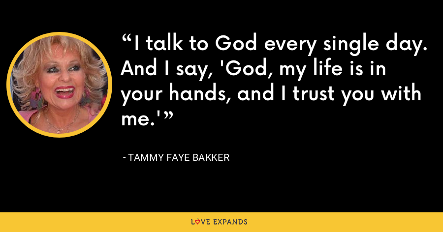 I talk to God every single day. And I say, 'God, my life is in your hands, and I trust you with me.' - Tammy Faye Bakker