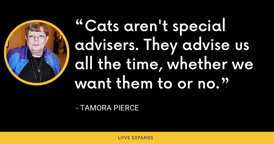 Cats aren't special advisers. They advise us all the time, whether we want them to or no. - Tamora Pierce
