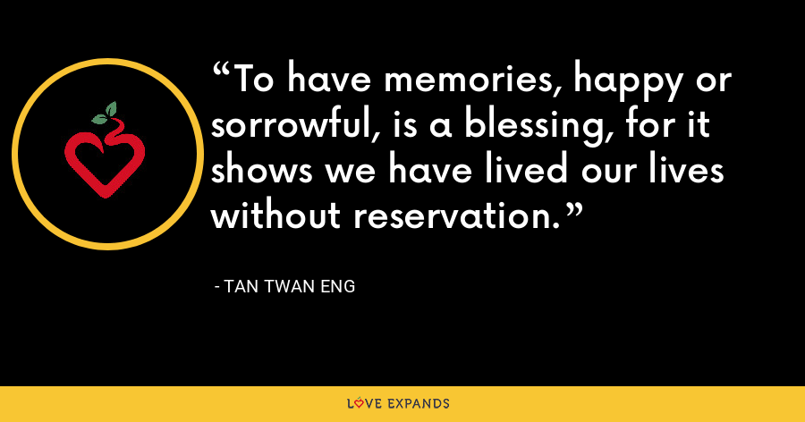 To have memories, happy or sorrowful, is a blessing, for it shows we have lived our lives without reservation. - Tan Twan Eng