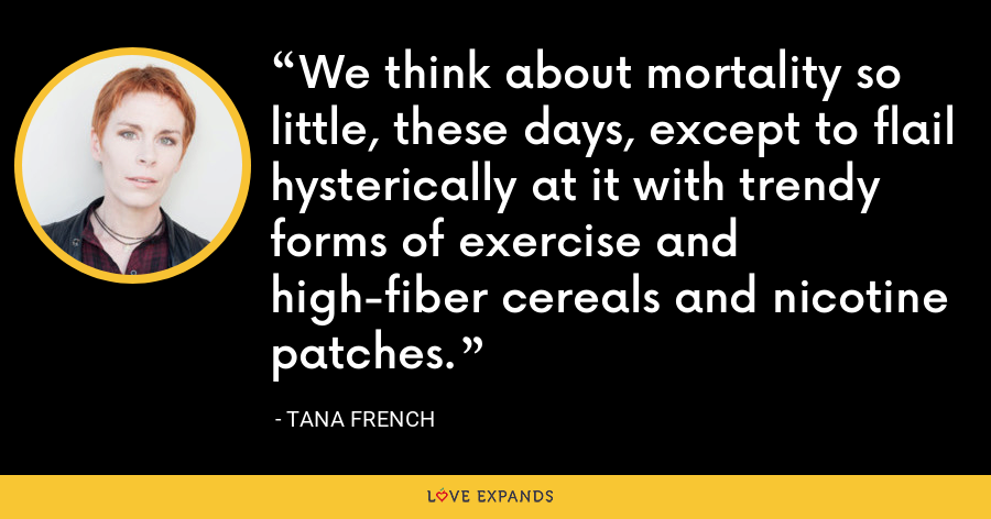 We think about mortality so little, these days, except to flail hysterically at it with trendy forms of exercise and high-fiber cereals and nicotine patches. - Tana French