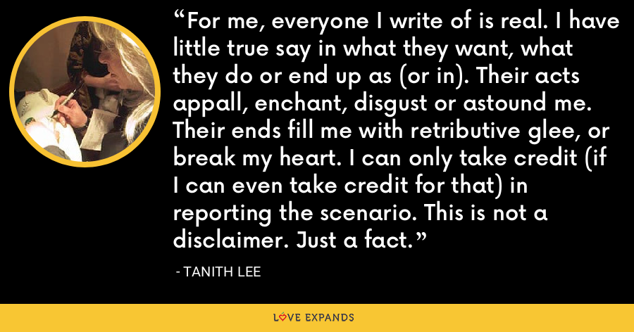 For me, everyone I write of is real. I have little true say in what they want, what they do or end up as (or in). Their acts appall, enchant, disgust or astound me. Their ends fill me with retributive glee, or break my heart. I can only take credit (if I can even take credit for that) in reporting the scenario. This is not a disclaimer. Just a fact. - Tanith Lee