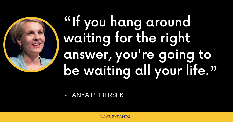 If you hang around waiting for the right answer, you're going to be waiting all your life. - Tanya Plibersek