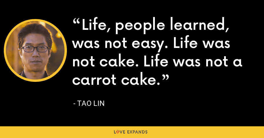 Life, people learned, was not easy. Life was not cake. Life was not a carrot cake. - Tao Lin