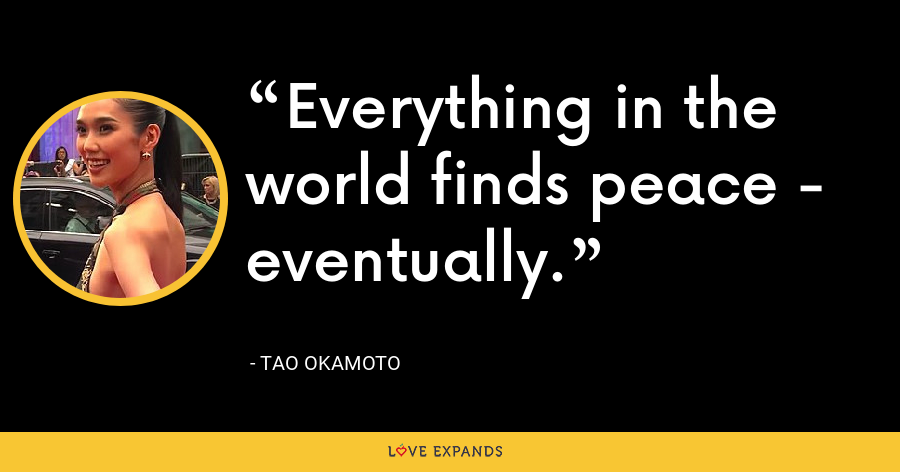 Everything in the world finds peace - eventually. - Tao Okamoto