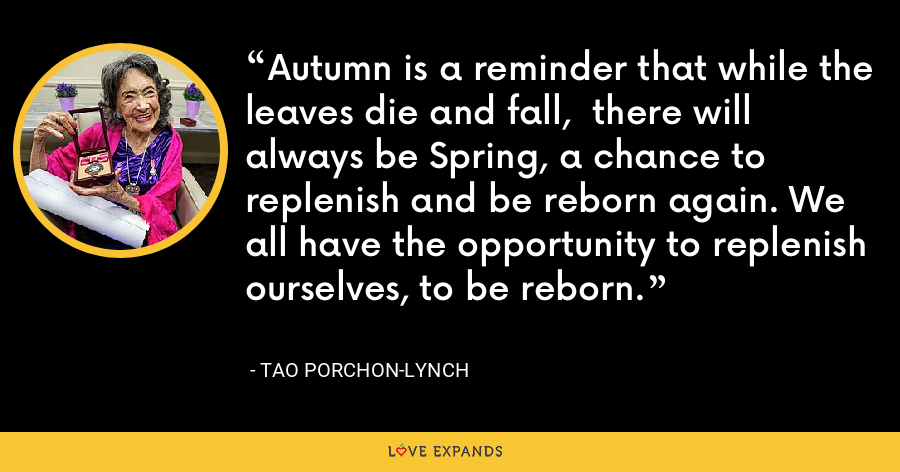 Autumn is a reminder that while the leaves die and fall,  there will always be Spring, a chance to replenish and be reborn again. We all have the opportunity to replenish ourselves, to be reborn. - Tao Porchon-Lynch