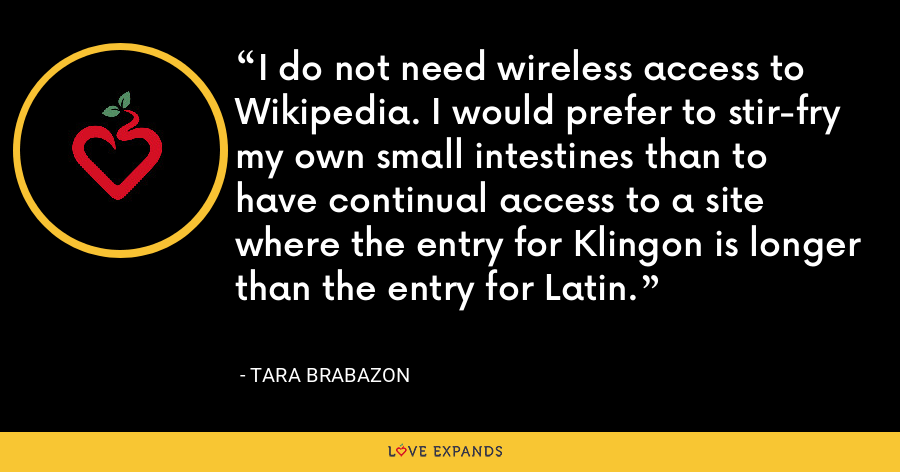 I do not need wireless access to Wikipedia. I would prefer to stir-fry my own small intestines than to have continual access to a site where the entry for Klingon is longer than the entry for Latin. - Tara Brabazon