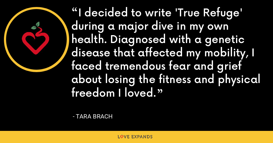 I decided to write 'True Refuge' during a major dive in my own health. Diagnosed with a genetic disease that affected my mobility, I faced tremendous fear and grief about losing the fitness and physical freedom I loved. - Tara Brach