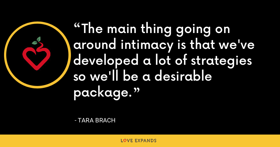 The main thing going on around intimacy is that we've developed a lot of strategies so we'll be a desirable package. - Tara Brach
