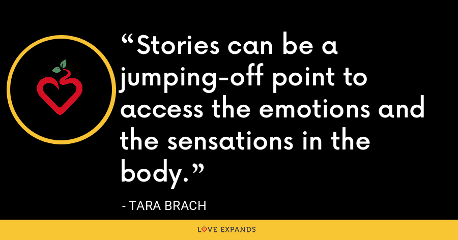 Stories can be a jumping-off point to access the emotions and the sensations in the body. - Tara Brach