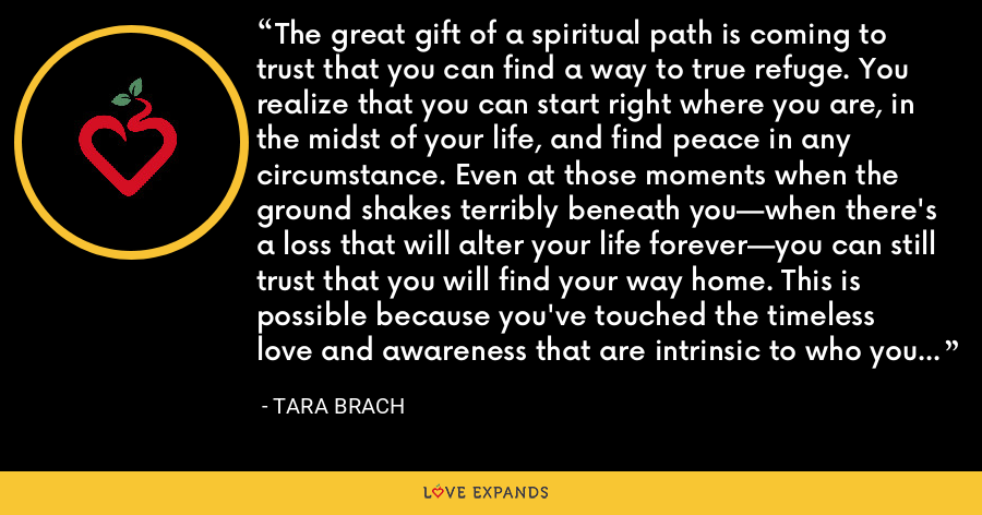 The great gift of a spiritual path is coming to trust that you can find a way to true refuge. You realize that you can start right where you are, in the midst of your life, and find peace in any circumstance. Even at those moments when the ground shakes terribly beneath you—when there's a loss that will alter your life forever—you can still trust that you will find your way home. This is possible because you've touched the timeless love and awareness that are intrinsic to who you are. - Tara Brach