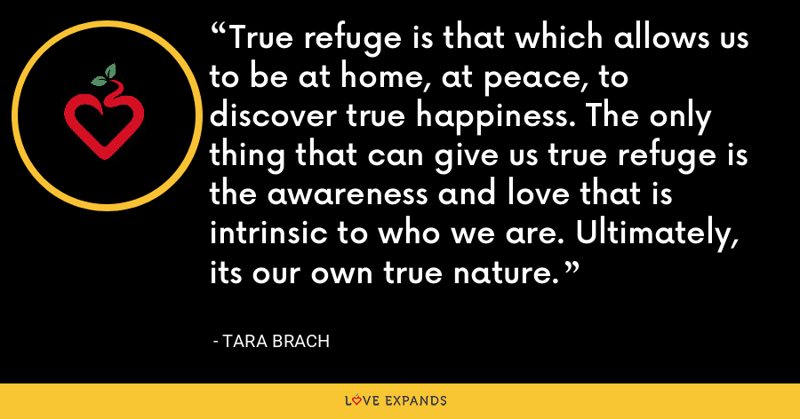 True refuge is that which allows us to be at home, at peace, to discover true happiness. The only thing that can give us true refuge is the awareness and love that is intrinsic to who we are. Ultimately, its our own true nature. - Tara Brach