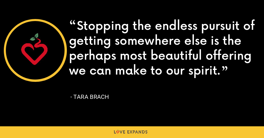 Stopping the endless pursuit of getting somewhere else is the perhaps most beautiful offering we can make to our spirit. - Tara Brach