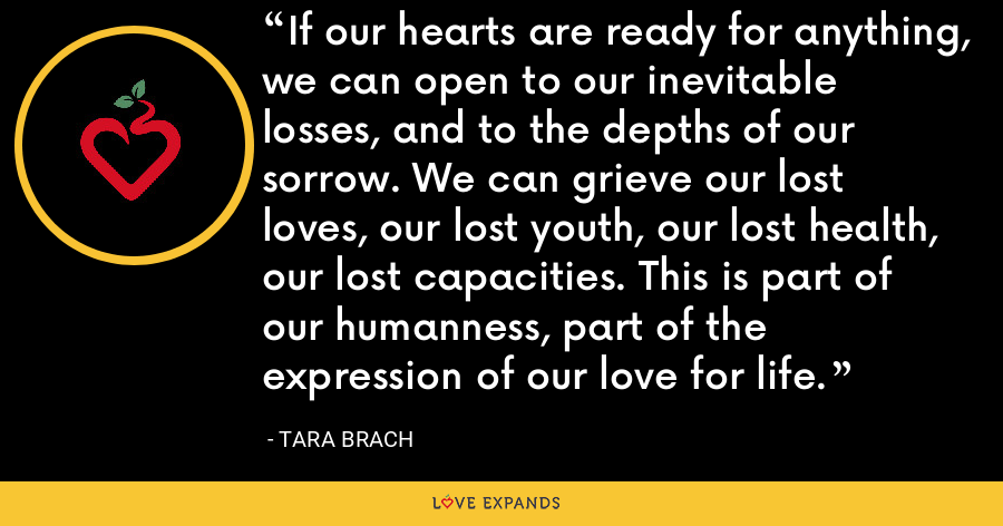 If our hearts are ready for anything, we can open to our inevitable losses, and to the depths of our sorrow. We can grieve our lost loves, our lost youth, our lost health, our lost capacities. This is part of our humanness, part of the expression of our love for life. - Tara Brach