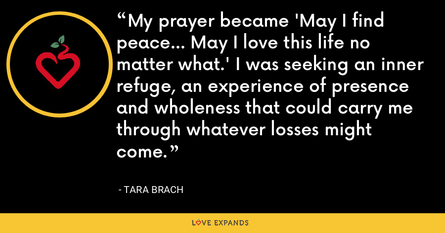 My prayer became 'May I find peace... May I love this life no matter what.' I was seeking an inner refuge, an experience of presence and wholeness that could carry me through whatever losses might come. - Tara Brach