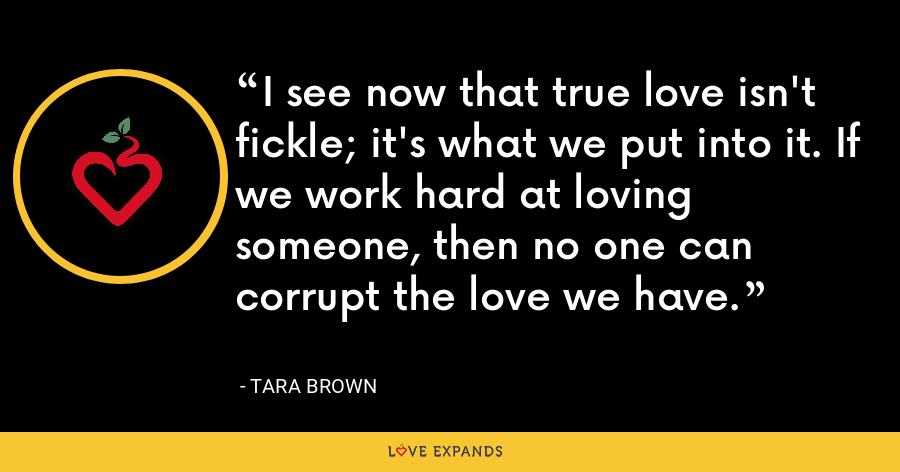 I see now that true love isn't fickle; it's what we put into it. If we work hard at loving someone, then no one can corrupt the love we have. - Tara Brown