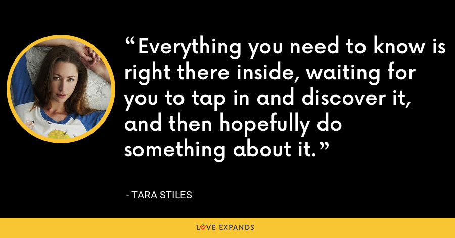 Everything you need to know is right there inside, waiting for you to tap in and discover it, and then hopefully do something about it. - Tara Stiles