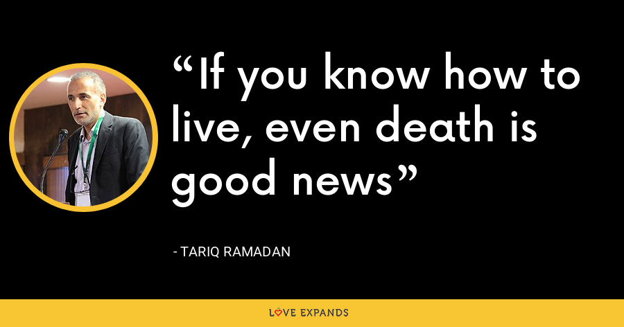 If you know how to live, even death is good news - Tariq Ramadan