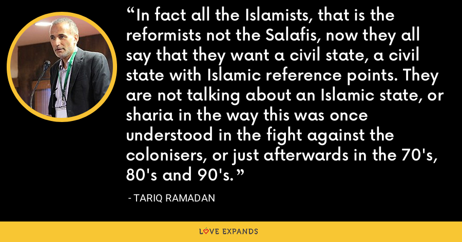 In fact all the Islamists, that is the reformists not the Salafis, now they all say that they want a civil state, a civil state with Islamic reference points. They are not talking about an Islamic state, or sharia in the way this was once understood in the fight against the colonisers, or just afterwards in the 70's, 80's and 90's. - Tariq Ramadan