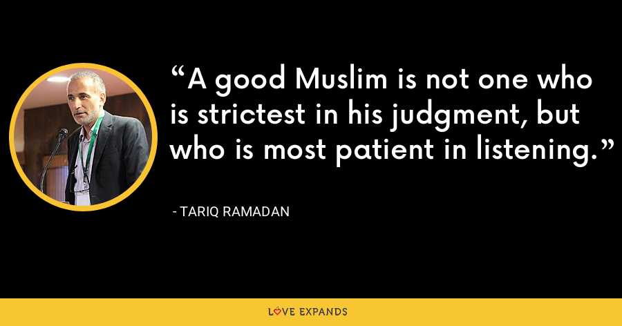 A good Muslim is not one who is strictest in his judgment, but who is most patient in listening. - Tariq Ramadan