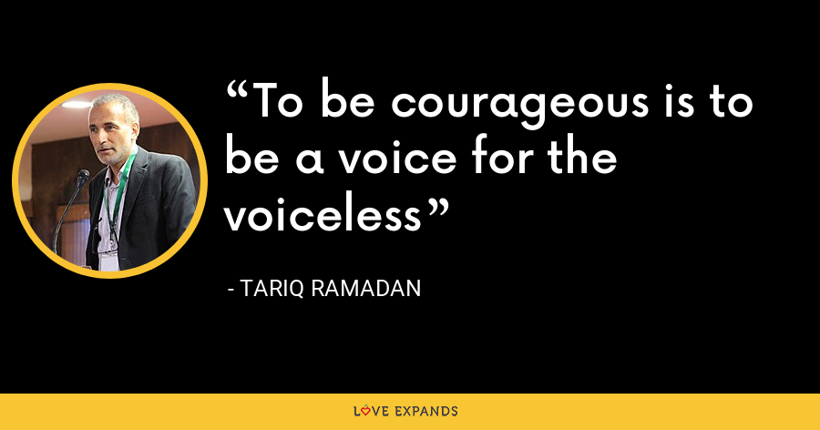 To be courageous is to be a voice for the voiceless - Tariq Ramadan