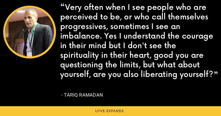 Very often when I see people who are perceived to be, or who call themselves progressives, sometimes I see an imbalance. Yes I understand the courage in their mind but I don't see the spirituality in their heart, good you are questioning the limits, but what about yourself, are you also liberating yourself? - Tariq Ramadan