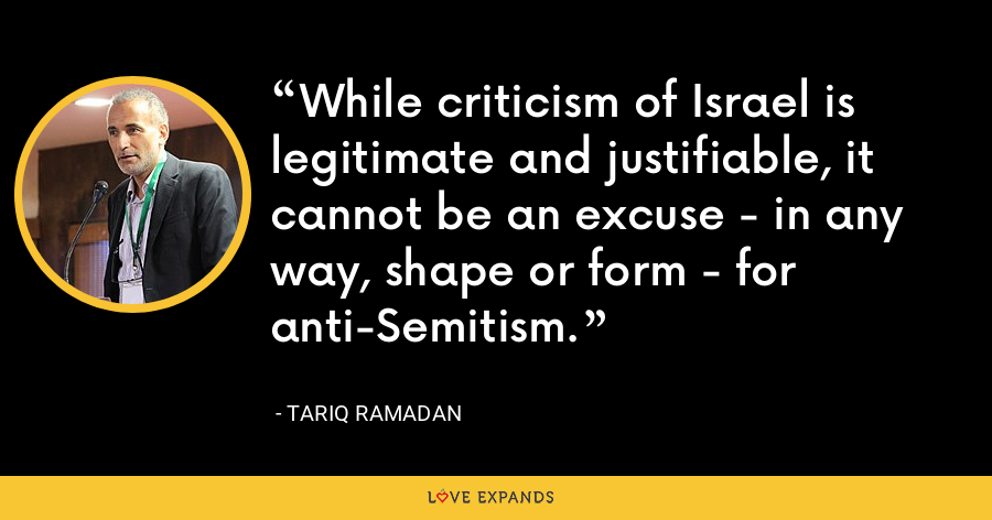 While criticism of Israel is legitimate and justifiable, it cannot be an excuse - in any way, shape or form - for anti-Semitism. - Tariq Ramadan
