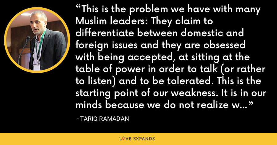 This is the problem we have with many Muslim leaders: They claim to differentiate between domestic and foreign issues and they are obsessed with being accepted, at sitting at the table of power in order to talk (or rather to listen) and to be tolerated. This is the starting point of our weakness. It is in our minds because we do not realize we are part of the system. - Tariq Ramadan