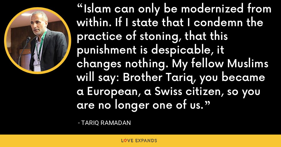 Islam can only be modernized from within. If I state that I condemn the practice of stoning, that this punishment is despicable, it changes nothing. My fellow Muslims will say: Brother Tariq, you became a European, a Swiss citizen, so you are no longer one of us. - Tariq Ramadan