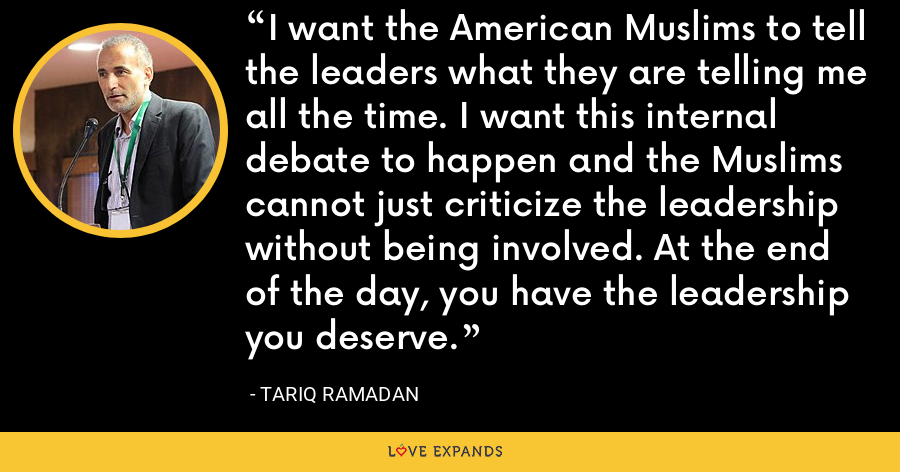 I want the American Muslims to tell the leaders what they are telling me all the time. I want this internal debate to happen and the Muslims cannot just criticize the leadership without being involved. At the end of the day, you have the leadership you deserve. - Tariq Ramadan