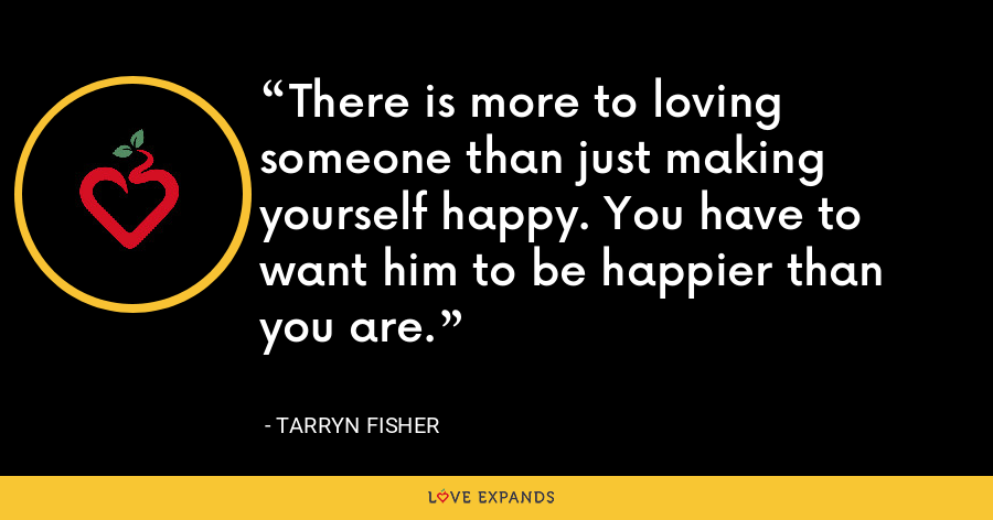 There is more to loving someone than just making yourself happy. You have to want him to be happier than you are. - tarryn fisher