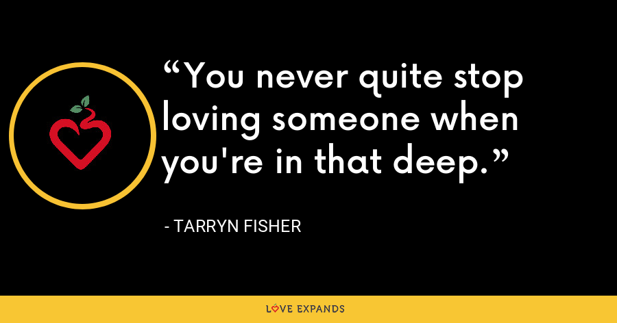 You never quite stop loving someone when you're in that deep. - tarryn fisher
