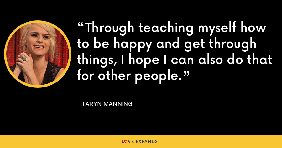 Through teaching myself how to be happy and get through things, I hope I can also do that for other people. - Taryn Manning