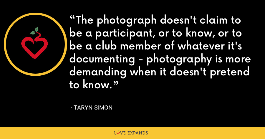 The photograph doesn't claim to be a participant, or to know, or to be a club member of whatever it's documenting - photography is more demanding when it doesn't pretend to know. - Taryn Simon