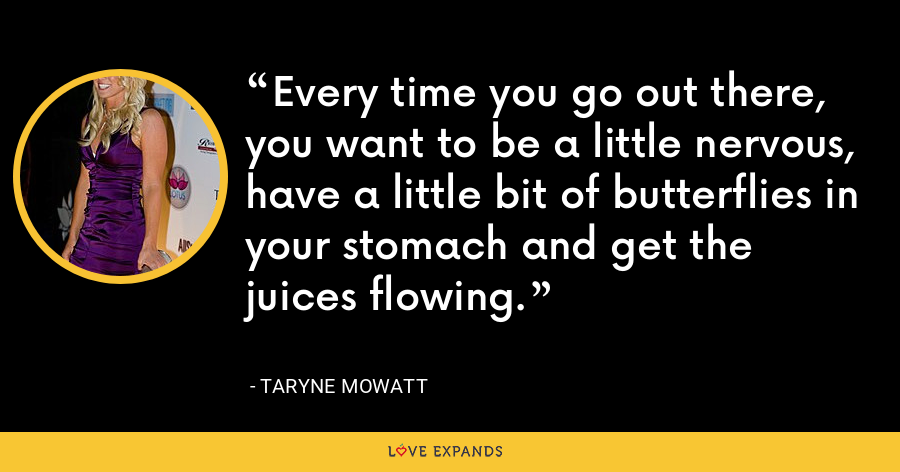 Every time you go out there, you want to be a little nervous, have a little bit of butterflies in your stomach and get the juices flowing. - Taryne Mowatt