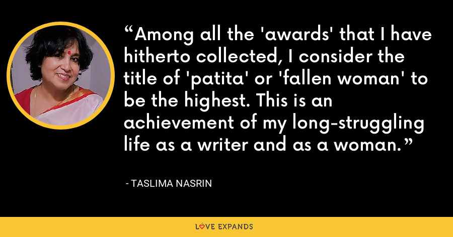 Among all the 'awards' that I have hitherto collected, I consider the title of 'patita' or 'fallen woman' to be the highest. This is an achievement of my long-struggling life as a writer and as a woman. - Taslima Nasrin
