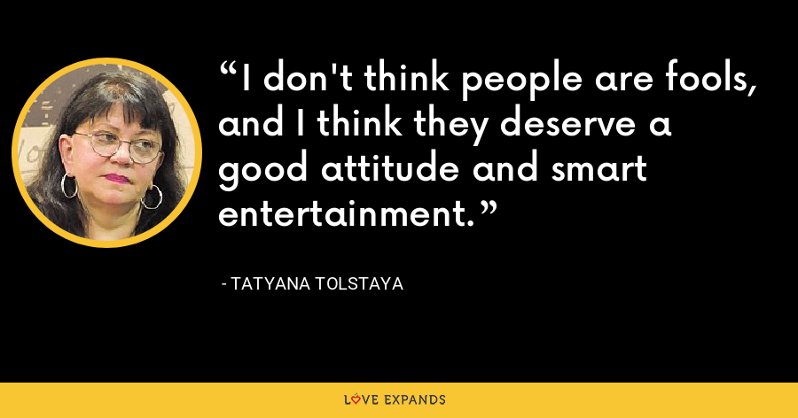 I don't think people are fools, and I think they deserve a good attitude and smart entertainment. - Tatyana Tolstaya