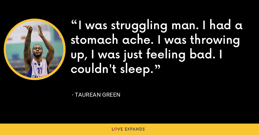 I was struggling man. I had a stomach ache. I was throwing up, I was just feeling bad. I couldn't sleep. - Taurean Green