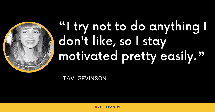 I try not to do anything I don't like, so I stay motivated pretty easily. - Tavi Gevinson