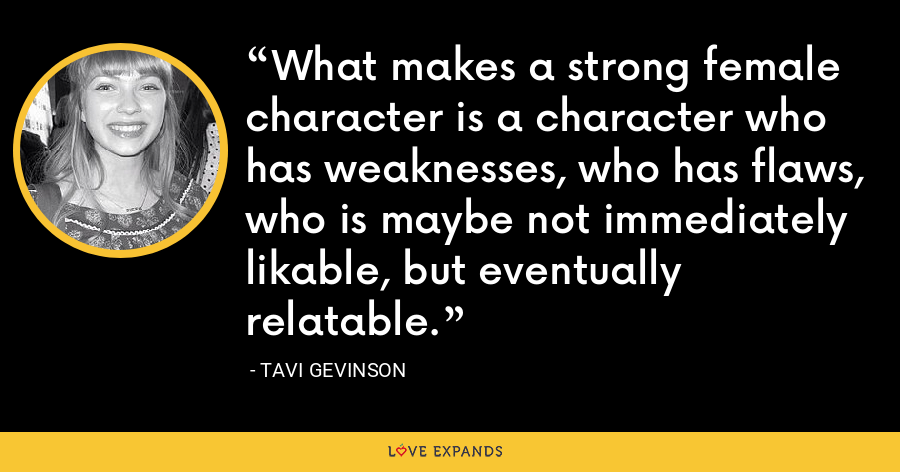 What makes a strong female character is a character who has weaknesses, who has flaws, who is maybe not immediately likable, but eventually relatable. - Tavi Gevinson
