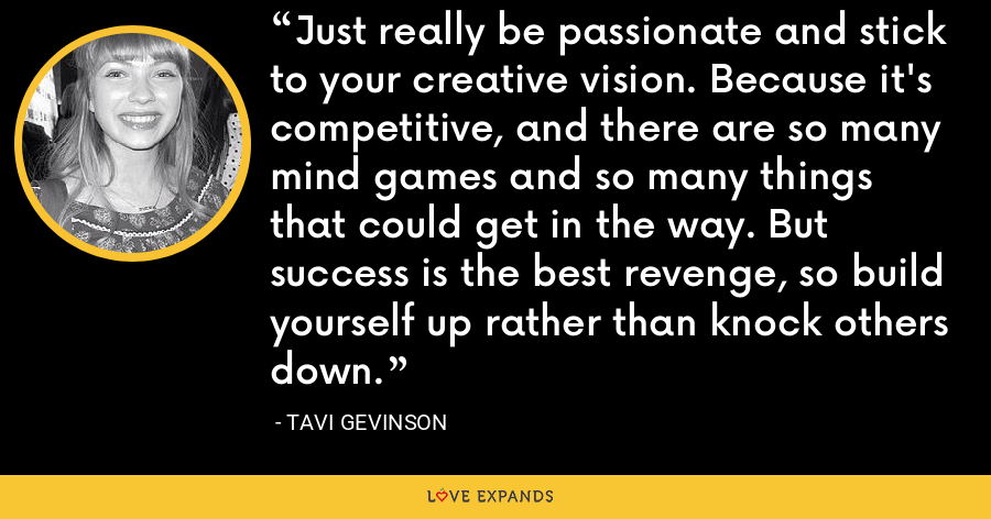 Just really be passionate and stick to your creative vision. Because it's competitive, and there are so many mind games and so many things that could get in the way. But success is the best revenge, so build yourself up rather than knock others down. - Tavi Gevinson