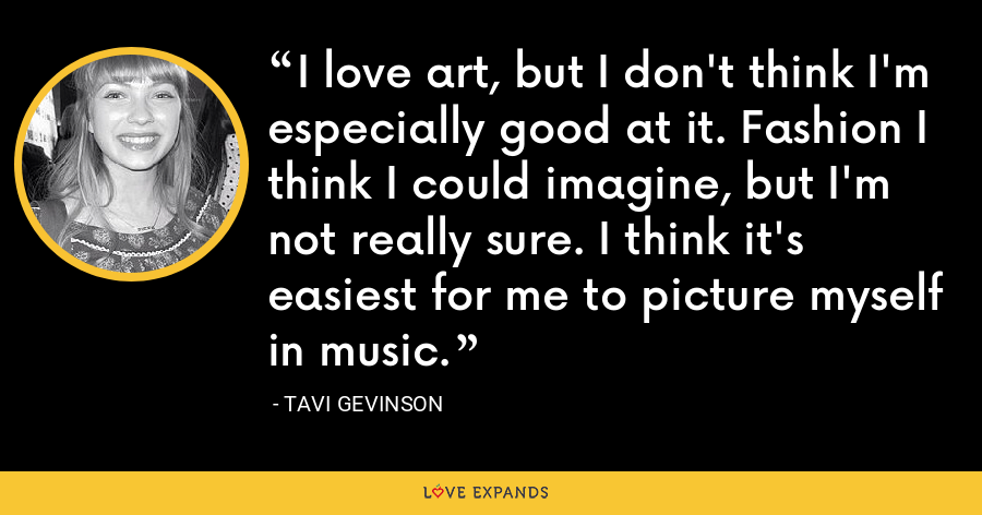 I love art, but I don't think I'm especially good at it. Fashion I think I could imagine, but I'm not really sure. I think it's easiest for me to picture myself in music. - Tavi Gevinson