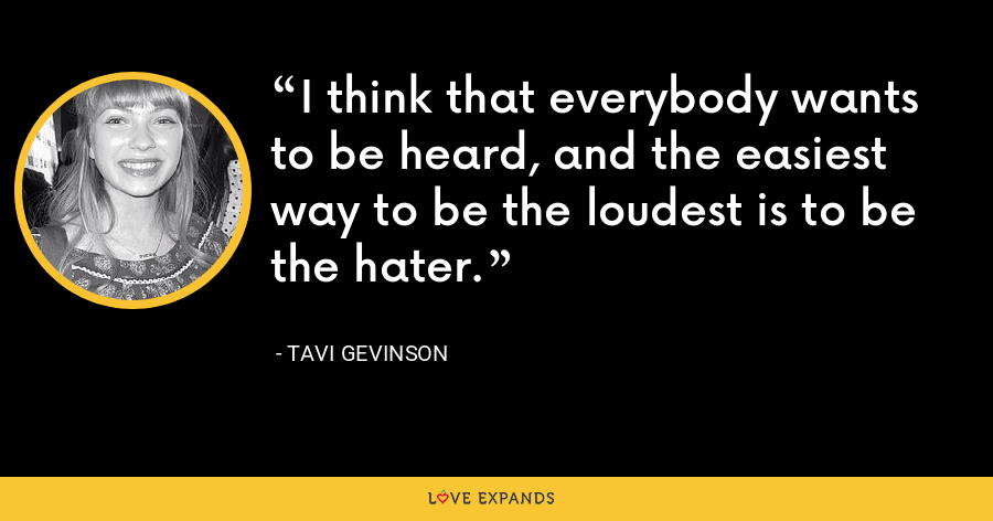 I think that everybody wants to be heard, and the easiest way to be the loudest is to be the hater. - Tavi Gevinson